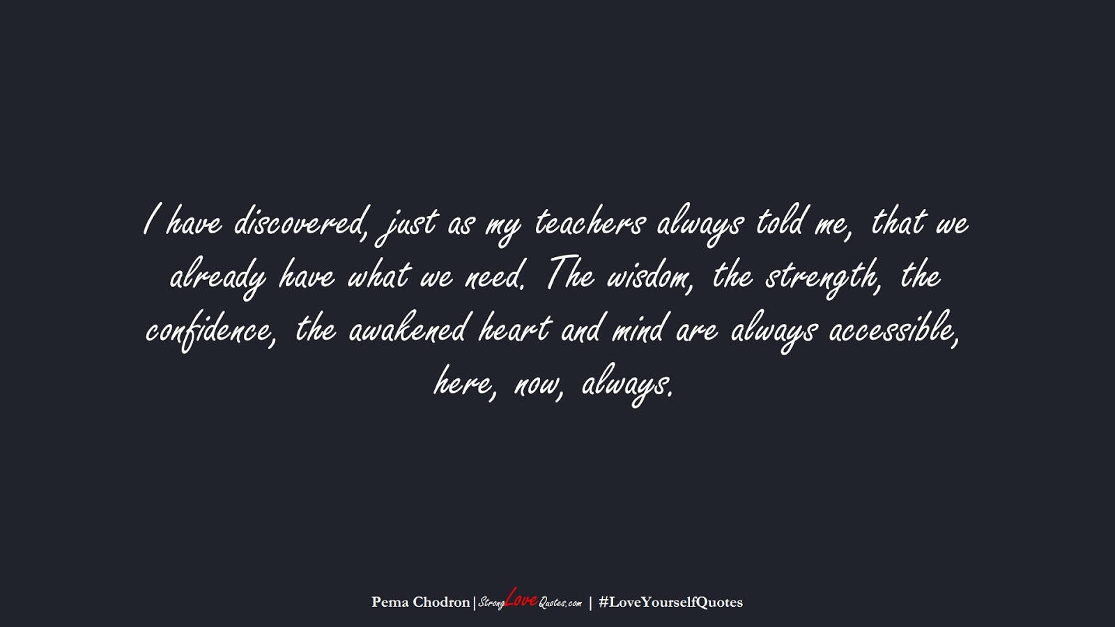 I have discovered, just as my teachers always told me, that we already have what we need. The wisdom, the strength, the confidence, the awakened heart and mind are always accessible, here, now, always. (Pema Chodron);  #LoveYourselfQuotes