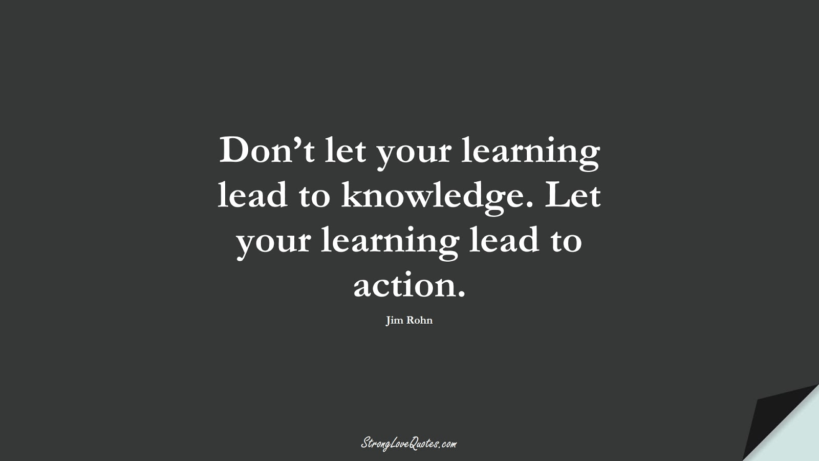 Don't let your learning lead to knowledge. Let your learning lead to action. (Jim Rohn);  #EducationQuotes