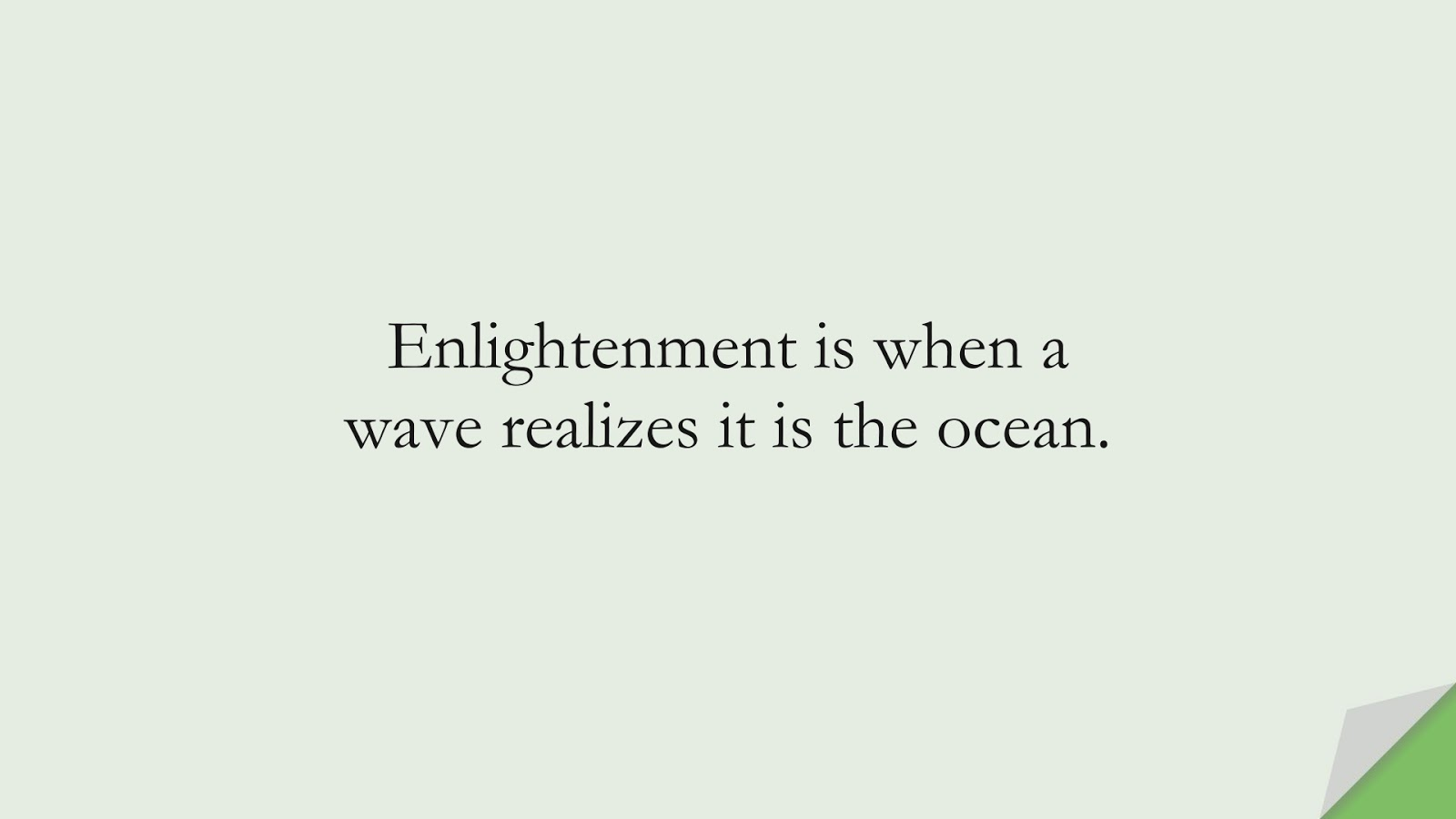 Enlightenment is when a wave realizes it is the ocean.FALSE