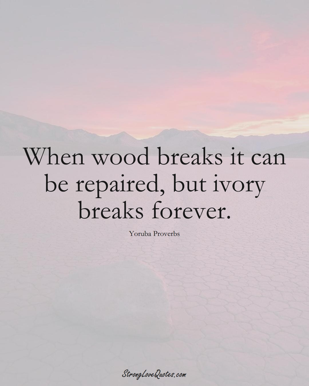 When wood breaks it can be repaired, but ivory breaks forever. (Yoruba Sayings);  #aVarietyofCulturesSayings