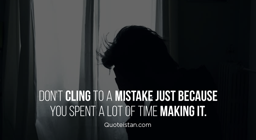 Don't cling to a #mistake just because you spent a lot of time making it. #quote