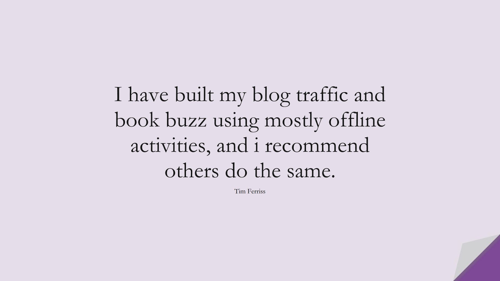 I have built my blog traffic and book buzz using mostly offline activities, and i recommend others do the same. (Tim Ferriss);  #TimFerrissQuotes