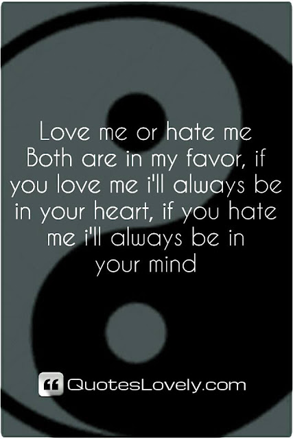 love me or hate me both are in my favor