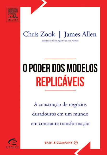 O Poder dos Modelos Replicáveis A Construção de Negócios Duradouros em um Mundo em Constante Transformação - James Allen, Chris Zook