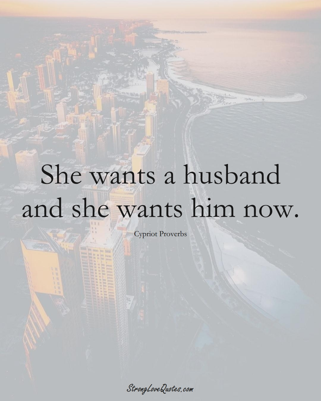 She wants a husband and she wants him now. (Cypriot Sayings);  #MiddleEasternSayings