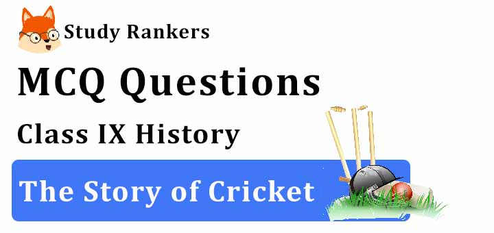 MCQ Questions for Class 9 History: Ch 7 The Story of Cricket