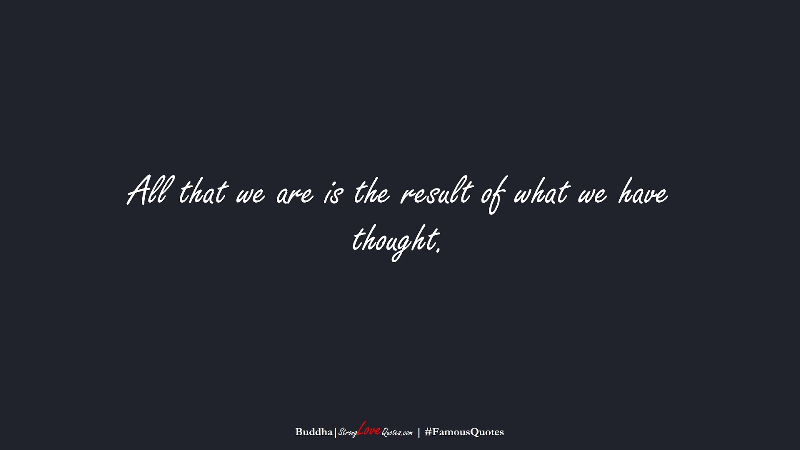 All that we are is the result of what we have thought. (Buddha);  #FamousQuotes