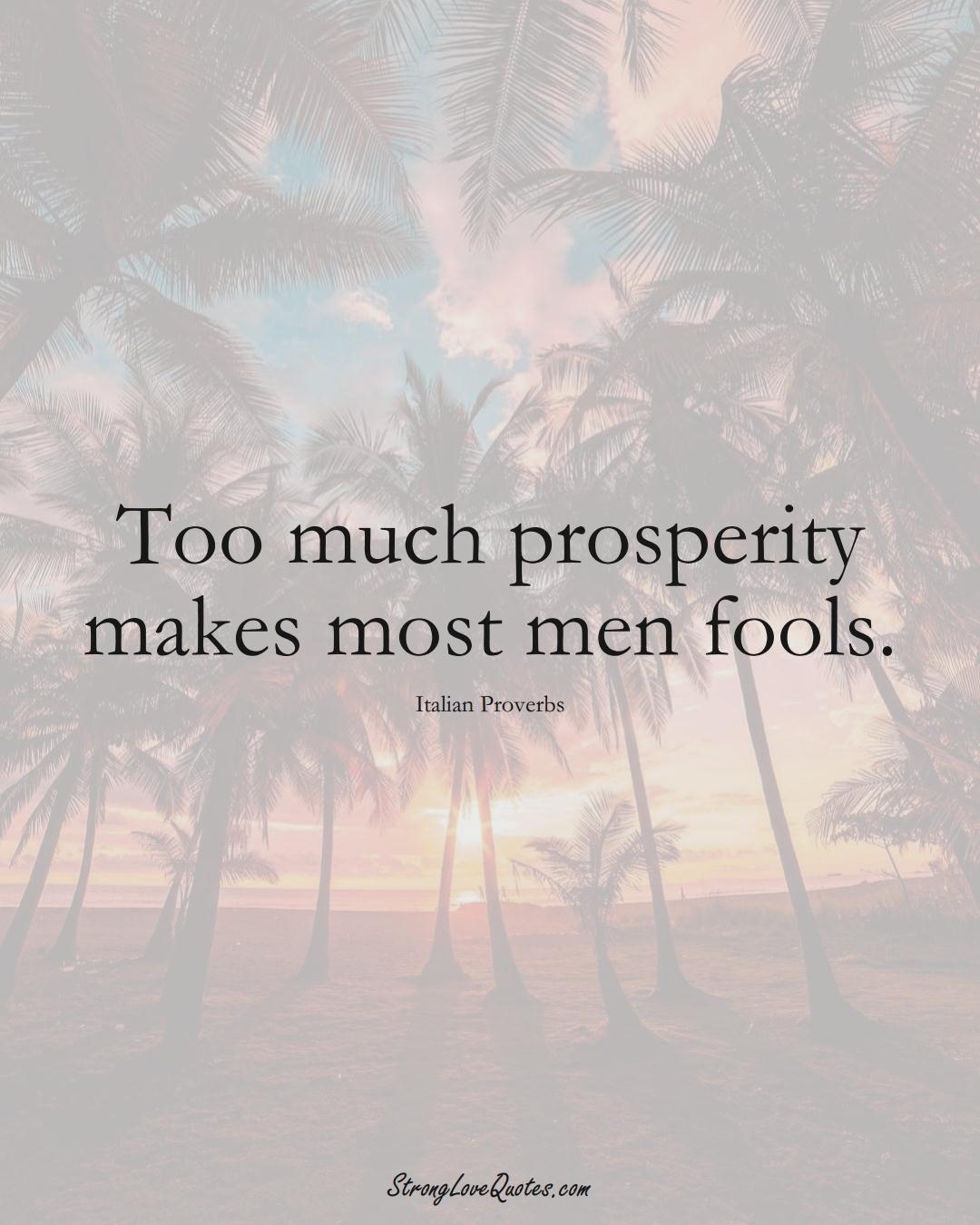 Too much prosperity makes most men fools. (Italian Sayings);  #EuropeanSayings