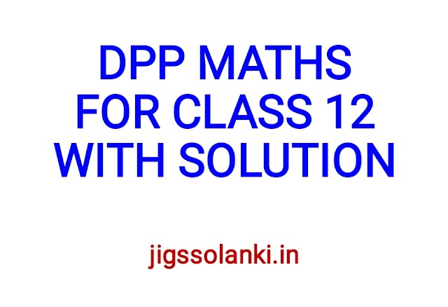 DPP MATHS FOR CLASS 12 WITH SOLUTIONS