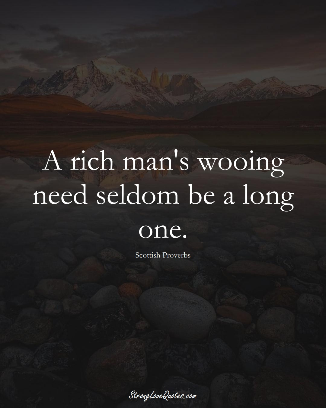 A rich man's wooing need seldom be a long one. (Scottish Sayings);  #EuropeanSayings