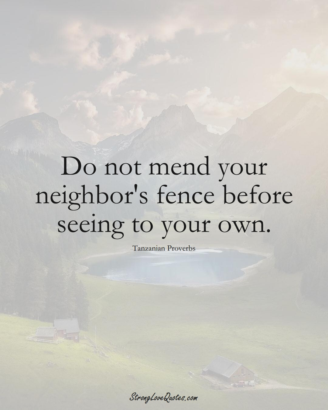 Do not mend your neighbor's fence before seeing to your own. (Tanzanian Sayings);  #AfricanSayings