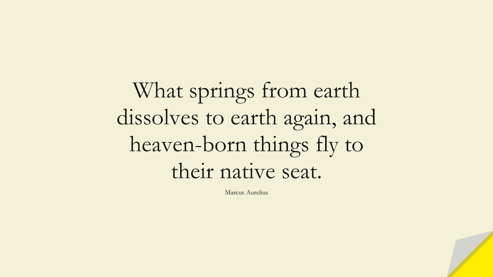 What springs from earth dissolves to earth again, and heaven-born things fly to their native seat. (Marcus Aurelius);  #MarcusAureliusQuotes