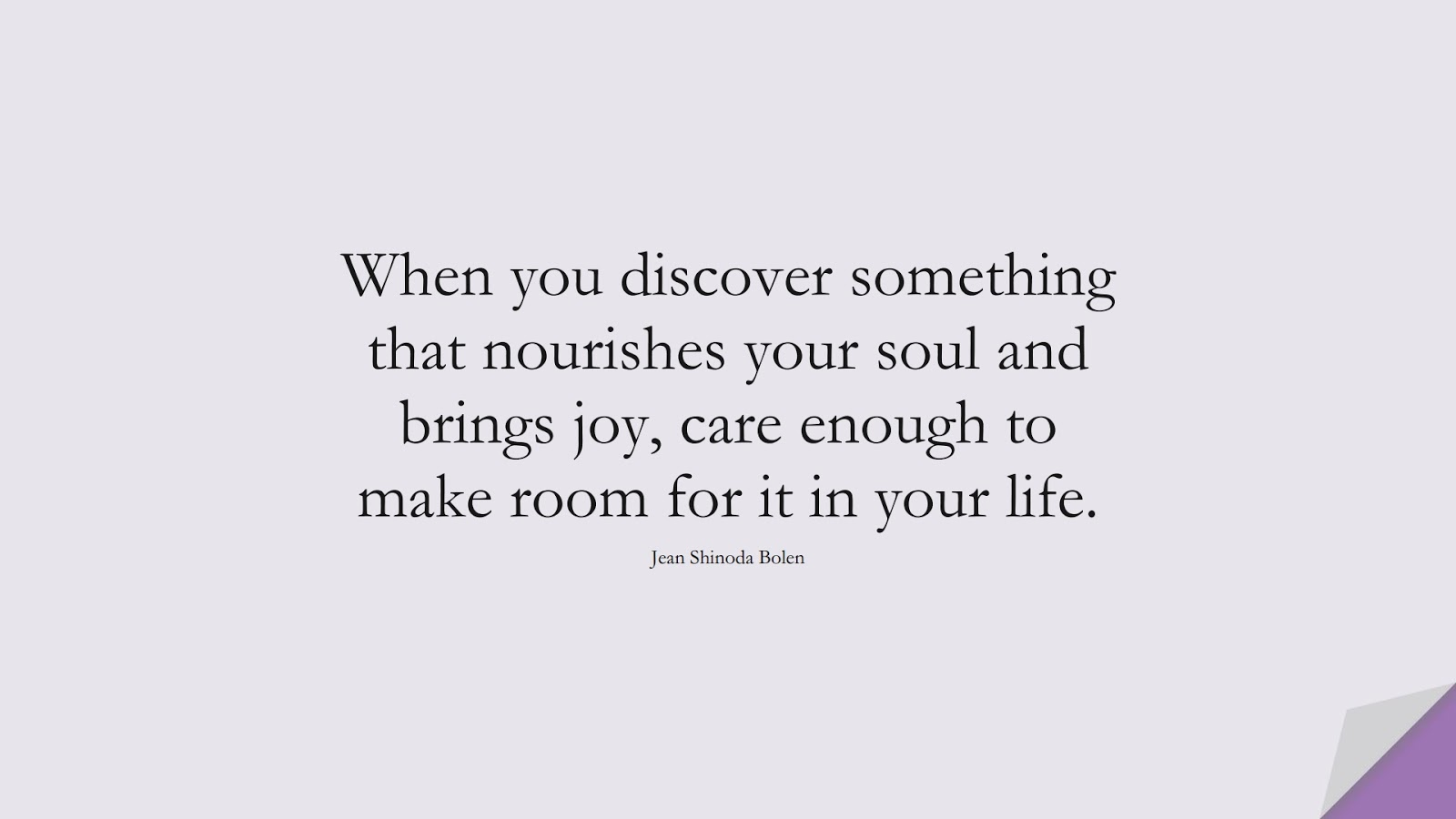 When you discover something that nourishes your soul and brings joy, care enough to make room for it in your life. (Jean Shinoda Bolen);  #HealthQuotes