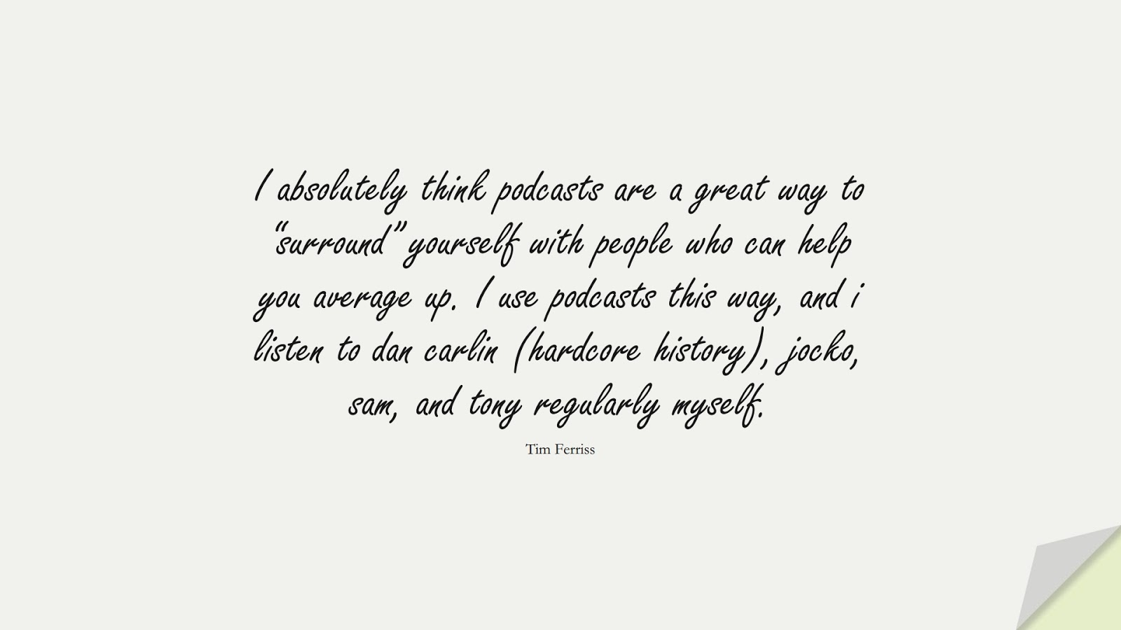 """I absolutely think podcasts are a great way to """"surround"""" yourself with people who can help you average up. I use podcasts this way, and i listen to dan carlin (hardcore history), jocko, sam, and tony regularly myself. (Tim Ferriss);  #TimFerrissQuotes"""