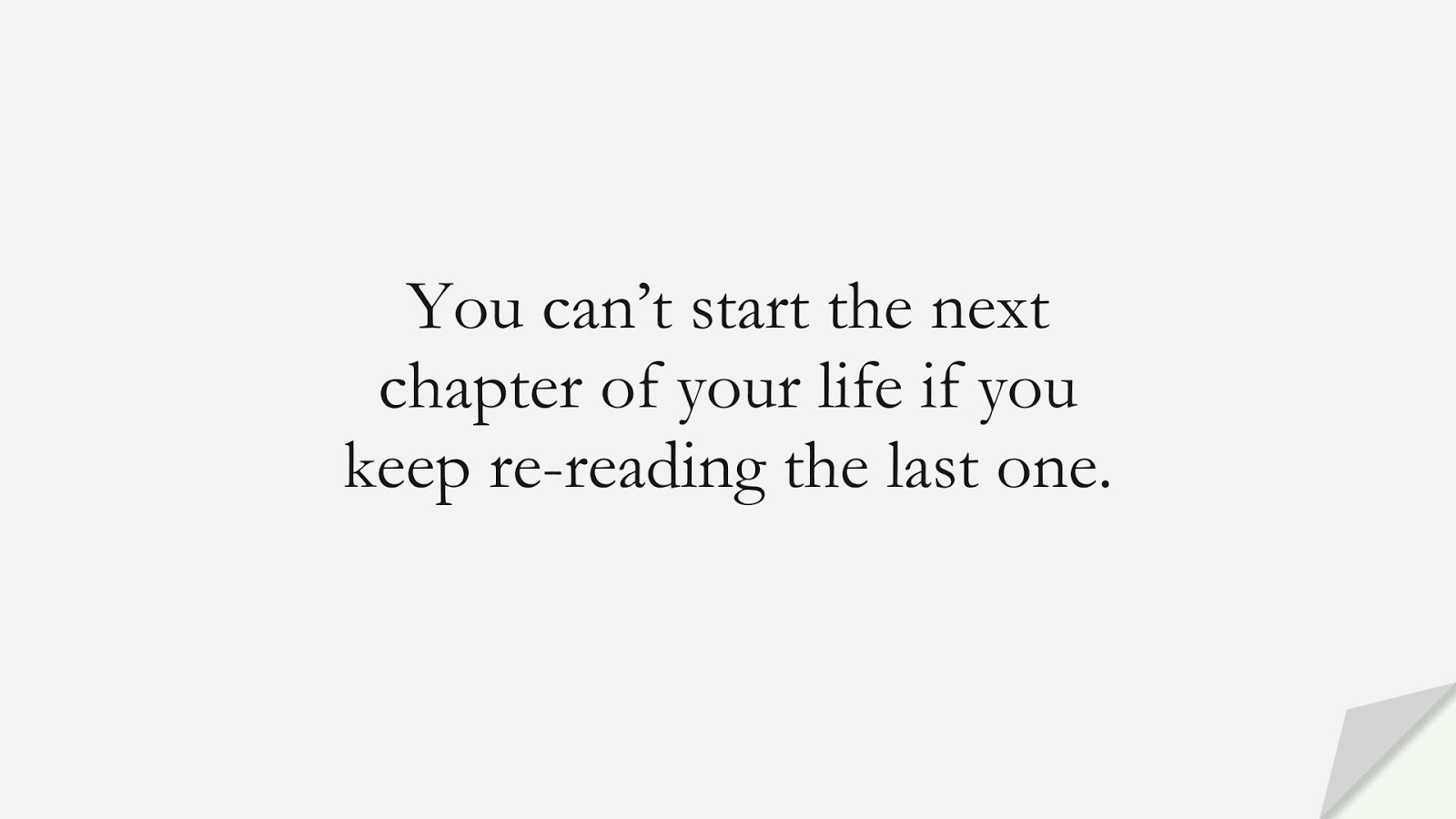 You can't start the next chapter of your life if you keep re-reading the last one.FALSE