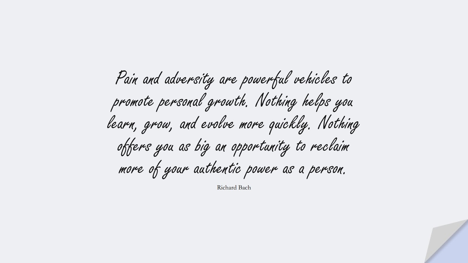 Pain and adversity are powerful vehicles to promote personal growth. Nothing helps you learn, grow, and evolve more quickly. Nothing offers you as big an opportunity to reclaim more of your authentic power as a person. (Richard Bach);  #NeverGiveUpQuotes