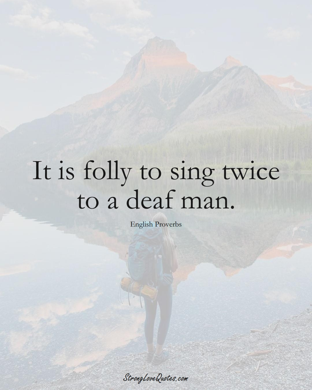 It is folly to sing twice to a deaf man. (English Sayings);  #EuropeanSayings
