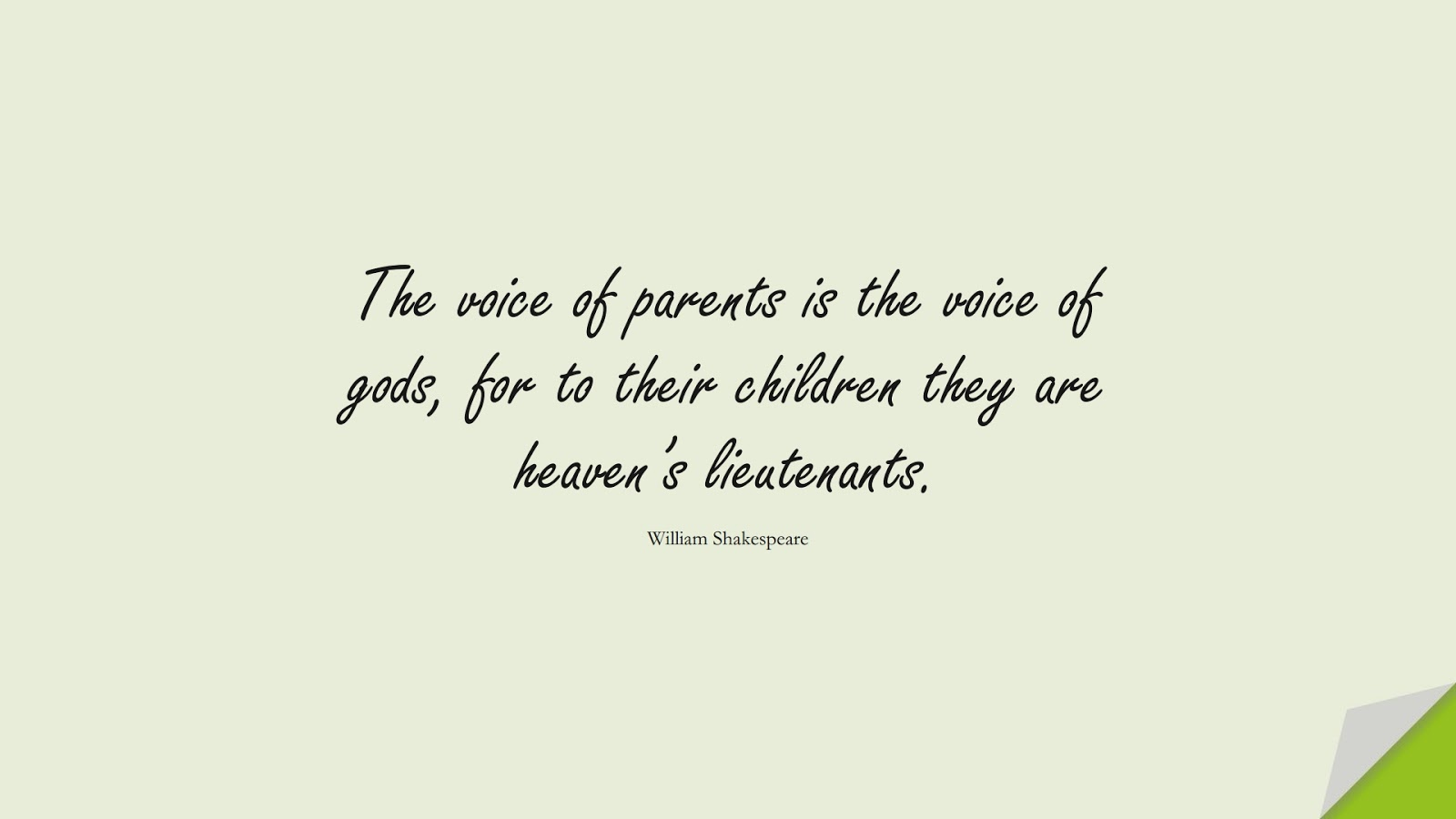 The voice of parents is the voice of gods, for to their children they are heaven's lieutenants. (William Shakespeare);  #FamilyQuotes