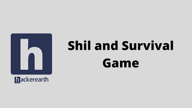 HackerEarth Shil and Survival Game problem solution