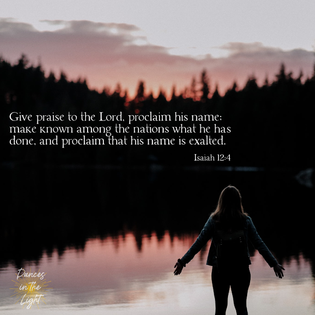 Give praise to the Lord, proclaim his name; make known among the nations what he has done, and proclaim that his name is exalted. Isaiah 12:4
