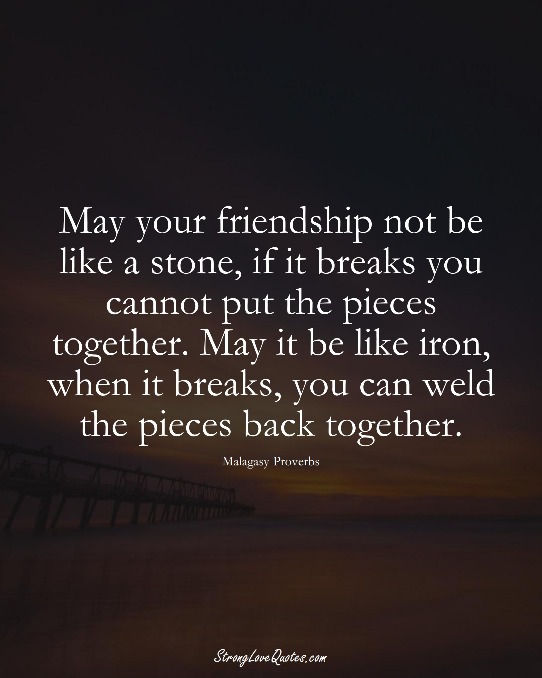 May your friendship not be like a stone, if it breaks you cannot put the pieces together. May it be like iron, when it breaks, you can weld the pieces back together. (Malagasy Sayings);  #AfricanSayings