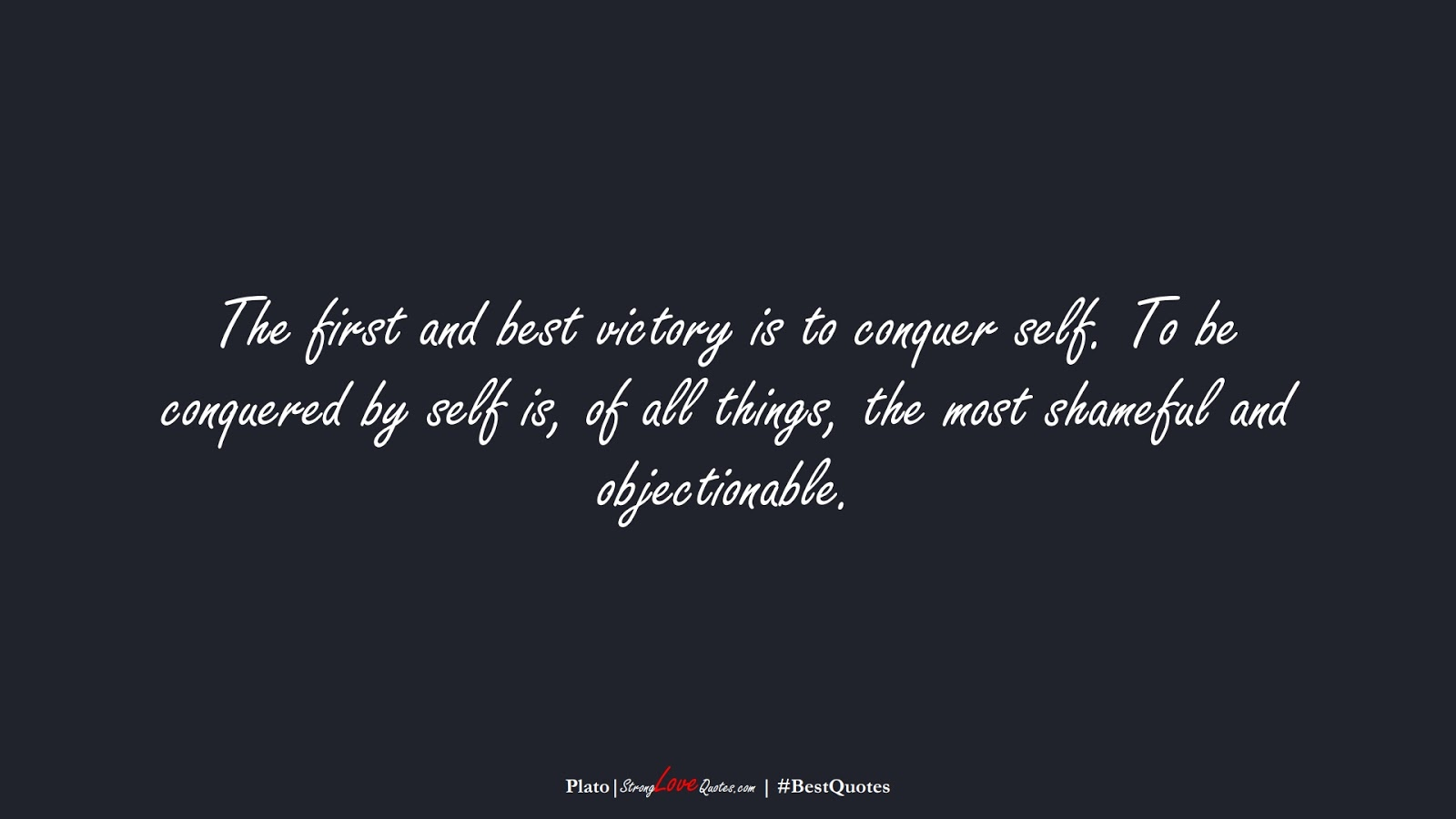The first and best victory is to conquer self. To be conquered by self is, of all things, the most shameful and objectionable. (Plato);  #BestQuotes