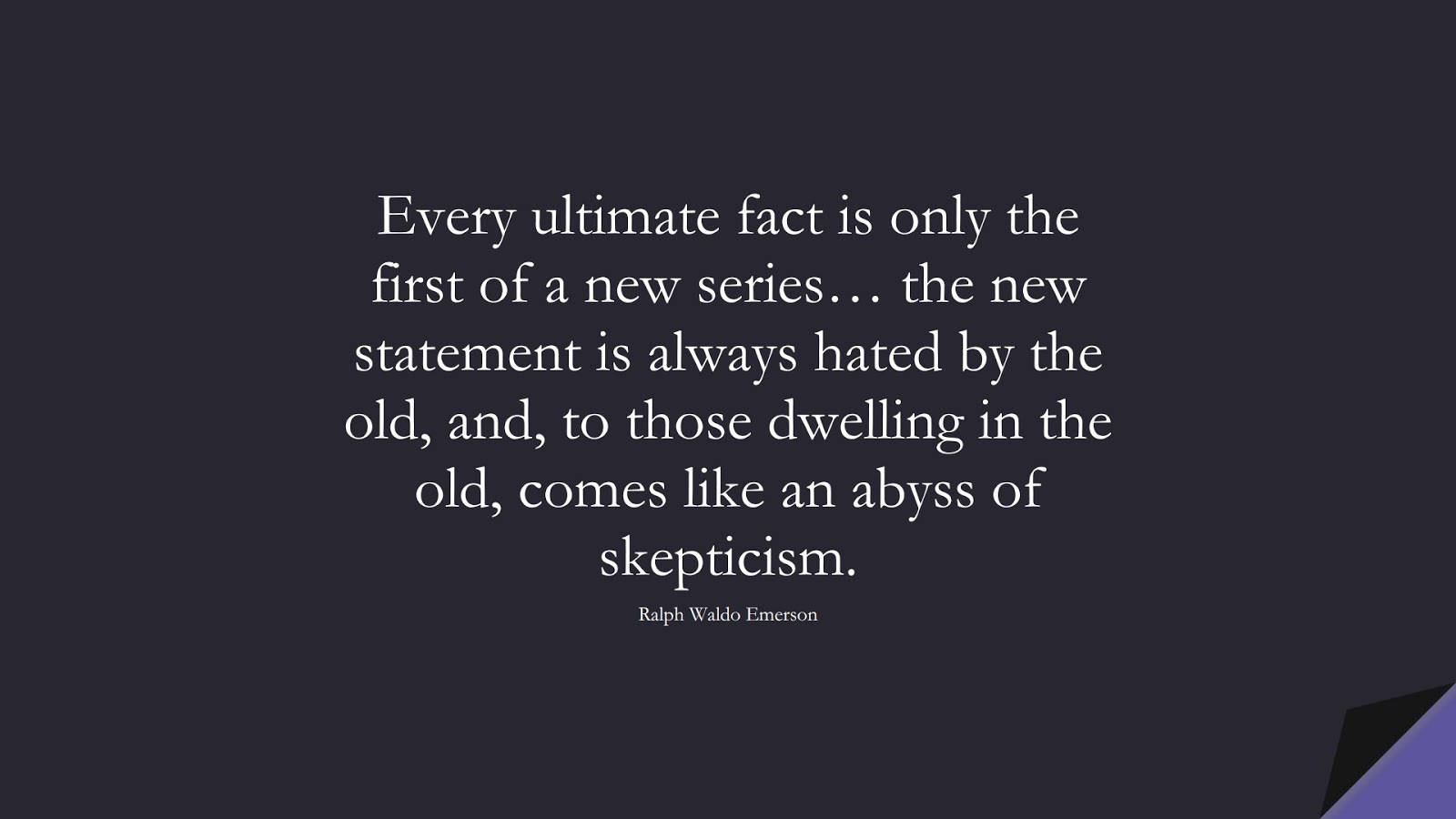 Every ultimate fact is only the first of a new series… the new statement is always hated by the old, and, to those dwelling in the old, comes like an abyss of skepticism. (Ralph Waldo Emerson);  #ChangeQuotes