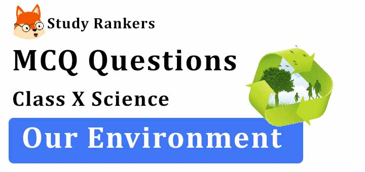 MCQ Questions for Class 10 Science: Ch 15 Our Environment