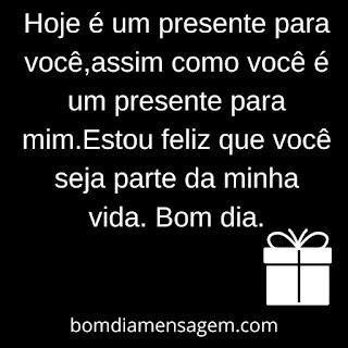 bom dia para namorado whatsapp.  Hoje é um presente para você, assim como você é um presente para mim. Estou feliz que você seja parte da minha vida.  Bom dia.
