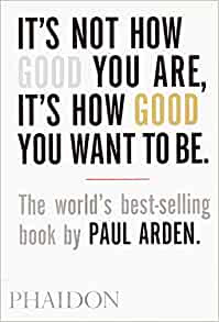 It's Not How Good You Are, It's How Good You Want to Be By Paul Arden