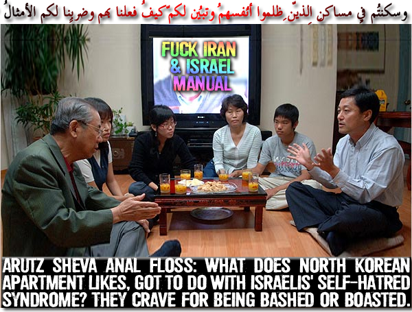 🌜✡Arutz Sheva Anal Floss: What does North Korean apartment likes, got to do with Israelis' Self-Hatred Syndrome? They crave for being Bashed or Boasted. It's Larger than Japanese apartment and rent free. The TIGHTASS Videographer should use a wide-angle lens to show the real premise dimensions. Buildings higher than 6 floors are equipped with lefts✡🌛 وسكنتُم فِي مسـاكِنِ الّذِين ظلمُوا أنفُسهُم وتبيّن لكُم كيف فعلنا بِهِم وضربنا لكُمُ الأمثال