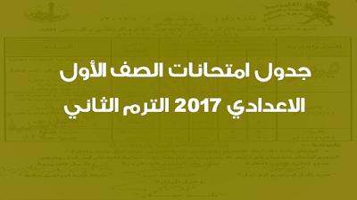 جدول امتحانات الصف الأول الاعدادي 2017 الترم الثاني