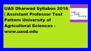 UAS Dharwad Syllabus 2016 | Assistant Professor Test Pattern University of Agricultural Sciences -www.uasd.edu