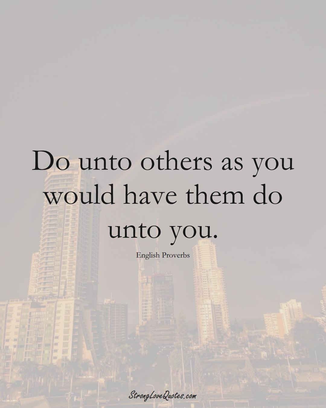 Do unto others as you would have them do unto you. (English Sayings);  #EuropeanSayings