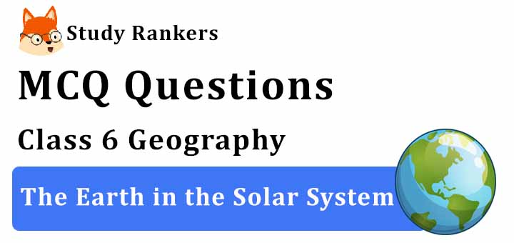 MCQ Questions for Class 6 Geography: Ch 1 The Earth in the Solar System