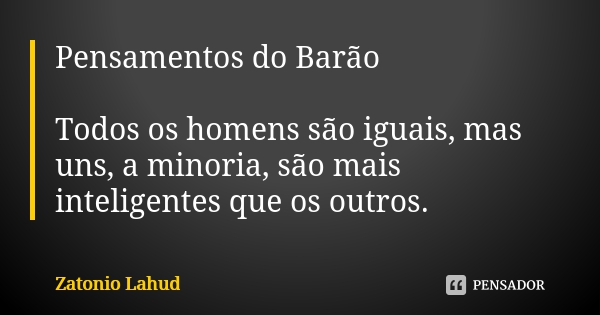 Pensamentos do Barão  Todos os homens são iguais, mas uns, a minoria, são mais inteligentes que os outros.  Zatonio Lahud