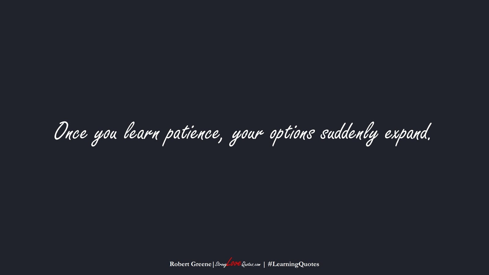 Once you learn patience, your options suddenly expand. (Robert Greene);  #LearningQuotes