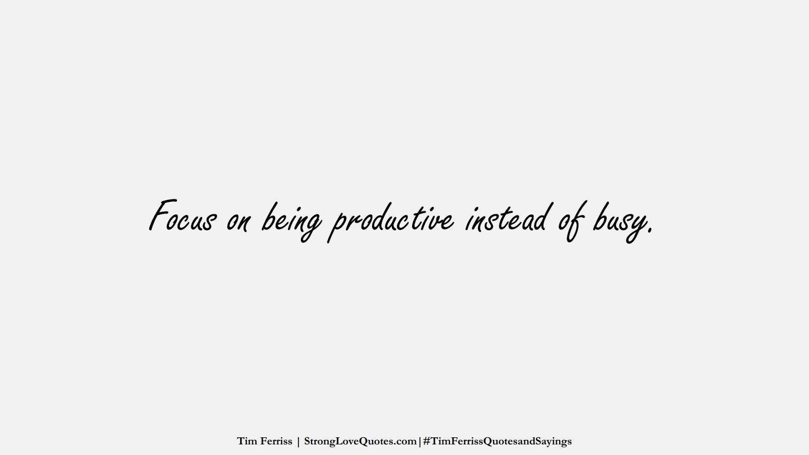Focus on being productive instead of busy. (Tim Ferriss);  #TimFerrissQuotesandSayings
