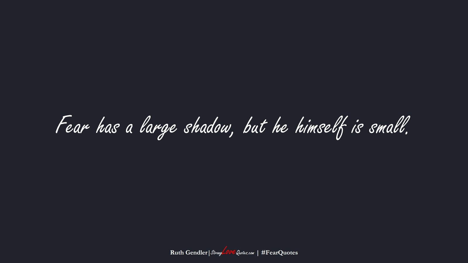 Fear has a large shadow, but he himself is small. (Ruth Gendler);  #FearQuotes