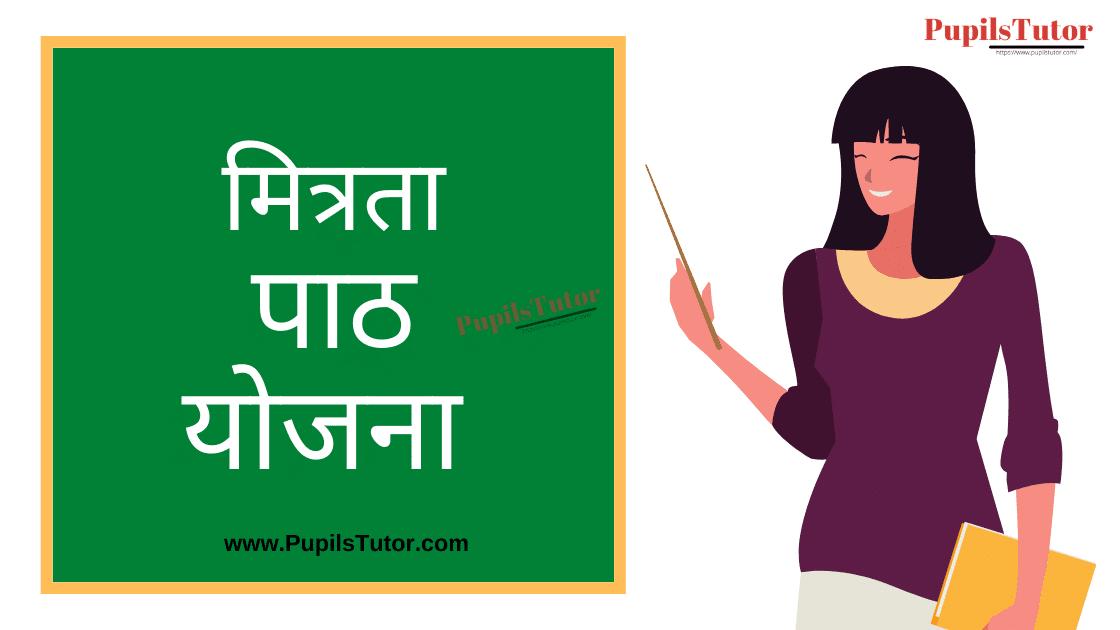 Mitrata Lesson Plan in Hindi for B.Ed/DELED | सच्ची मित्रता पर हिंदी पाठ योजना | Mitrata Lesson Plan
