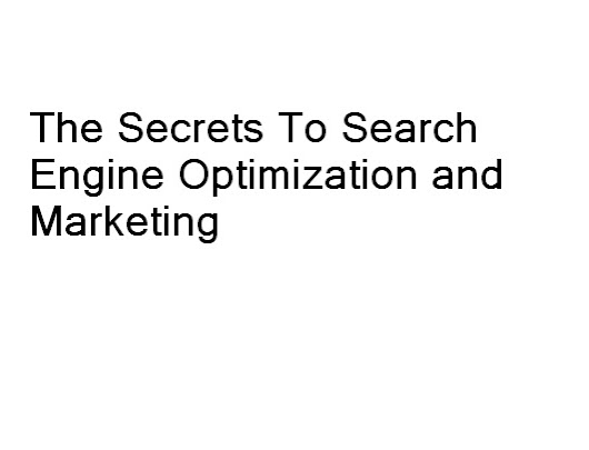The Secrets To Search Engine Optimization and Marketing