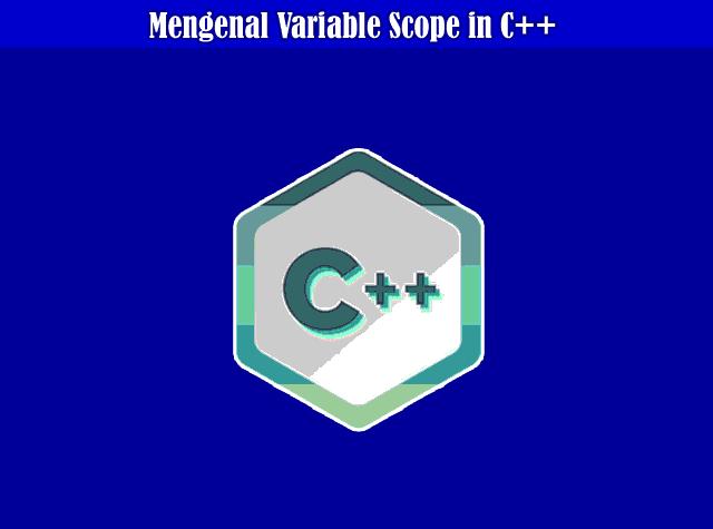 Mengenal dan Memahami Variable Scope in C++