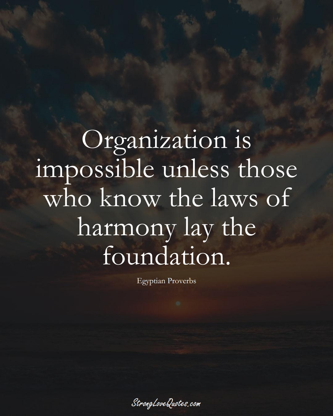 Organization is impossible unless those who know the laws of harmony lay the foundation. (Egyptian Sayings);  #MiddleEasternSayings
