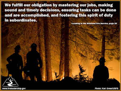 We fulfill our obligation by mastering our jobs, making sound and timely decisions, ensuring tasks can be done and are accomplished, and fostering this spirit of duty in subordinates. –Leading in the Wildland Fire Service, page 25