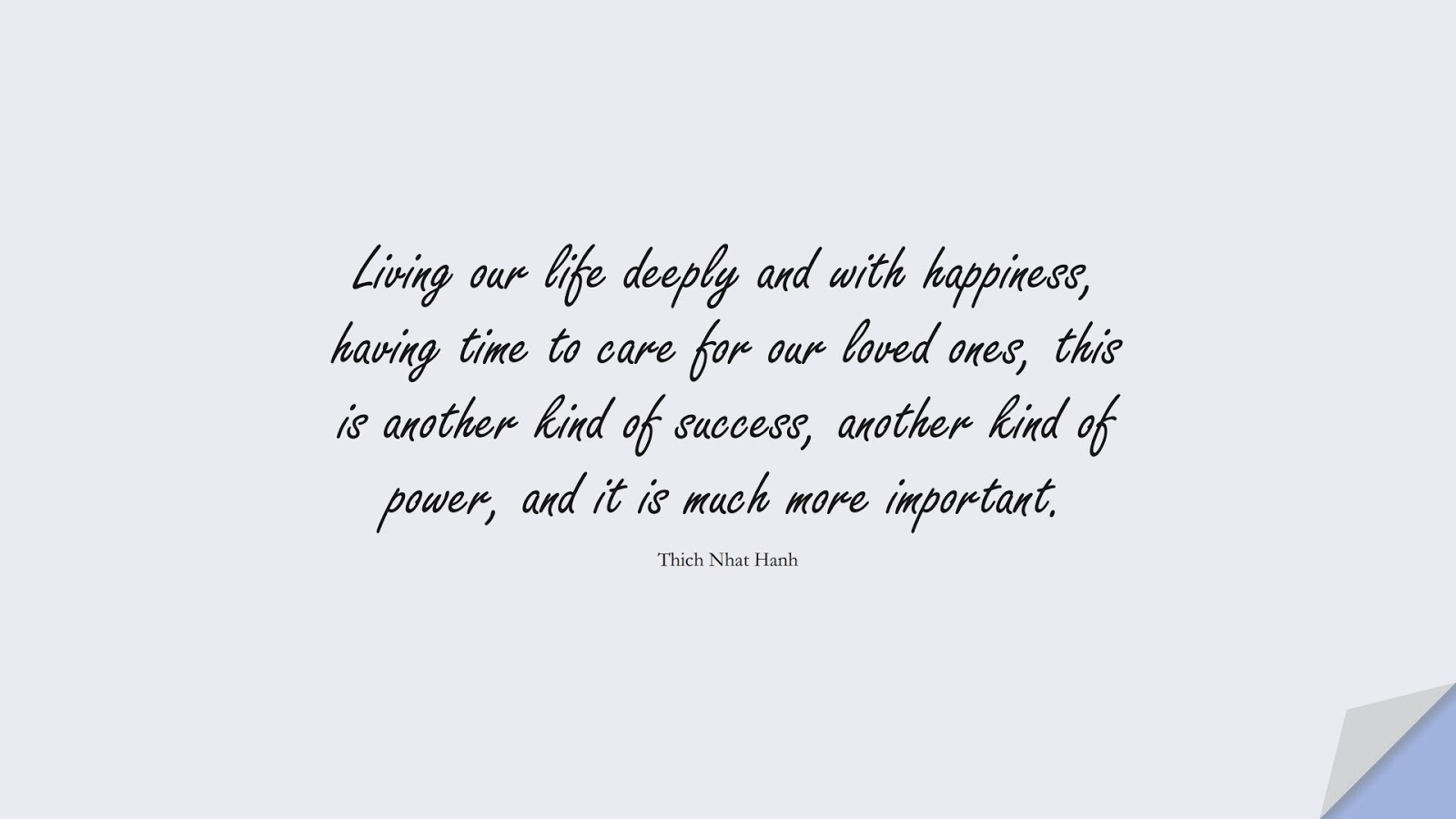 Living our life deeply and with happiness, having time to care for our loved ones, this is another kind of success, another kind of power, and it is much more important. (Thich Nhat Hanh);  #HappinessQuotes