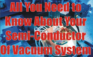 All You Need to Know About Your Semi-Conductor Of Vacuum System