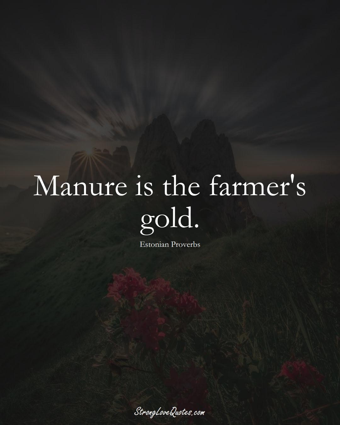 Manure is the farmer's gold. (Estonian Sayings);  #EuropeanSayings