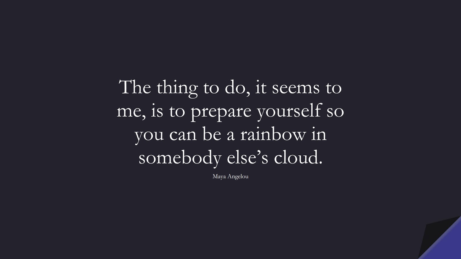 The thing to do, it seems to me, is to prepare yourself so you can be a rainbow in somebody else's cloud. (Maya Angelou);  #MayaAngelouQuotes