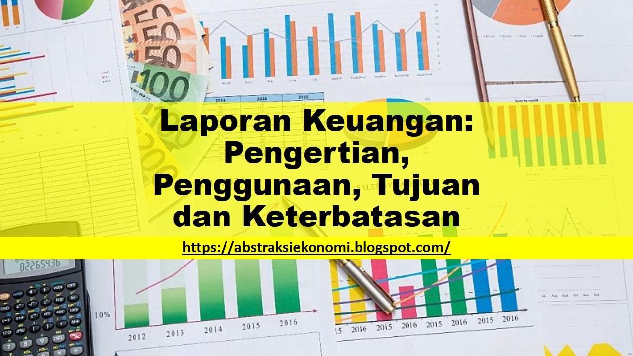 Laporan Keuangan Pengertian Penggunaan Tujuan Dan Keterbatasan Abstraksi Ekonomi