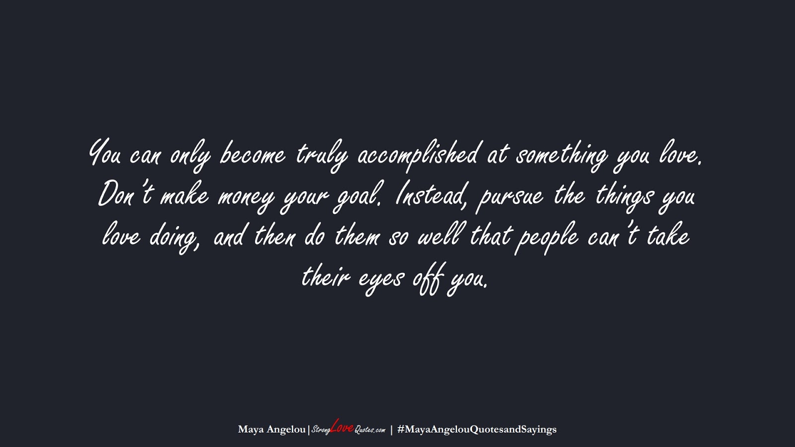 You can only become truly accomplished at something you love. Don't make money your goal. Instead, pursue the things you love doing, and then do them so well that people can't take their eyes off you. (Maya Angelou);  #MayaAngelouQuotesandSayings
